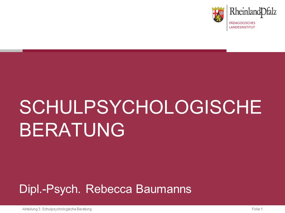 Folie 1Abteilung 3, Schulpsychologische Beratung SCHULPSYCHOLOGISCHE BERATUNG Dipl.-Psych. Rebecca Baumanns