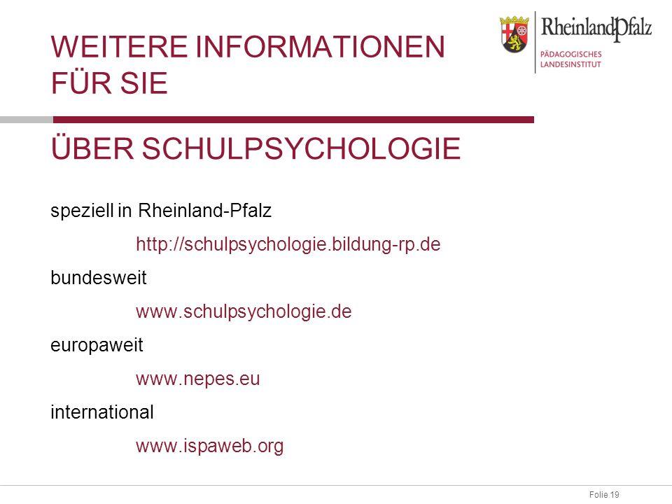 Folie 19Abteilung 3, Schulpsychologische Beratung WEITERE INFORMATIONEN FÜR SIE ÜBER SCHULPSYCHOLOGIE speziell in Rheinland-Pfalz http://schulpsychologie.bildung-rp.de bundesweit www.schulpsychologie.de europaweit www.nepes.eu international www.ispaweb.org