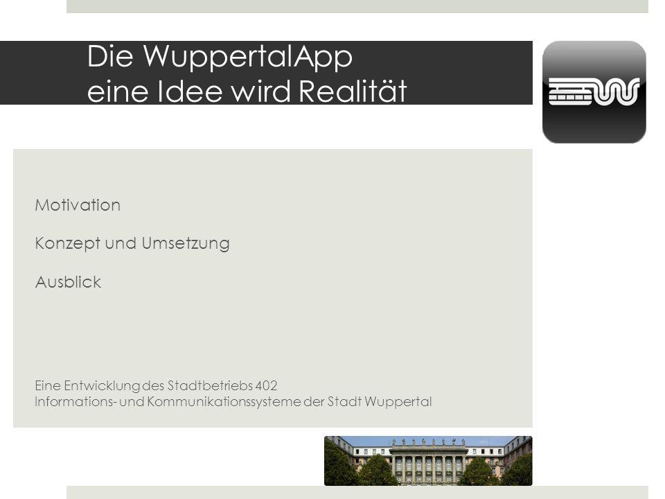 Die WuppertalApp eine Idee wird Realität Motivation Konzept und Umsetzung Ausblick Eine Entwicklung des Stadtbetriebs 402 Informations- und Kommunikat