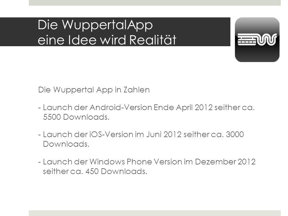 Die WuppertalApp eine Idee wird Realität Die Wuppertal App in Zahlen - Launch der Android-Version Ende April 2012 seither ca. 5500 Downloads. - Launch
