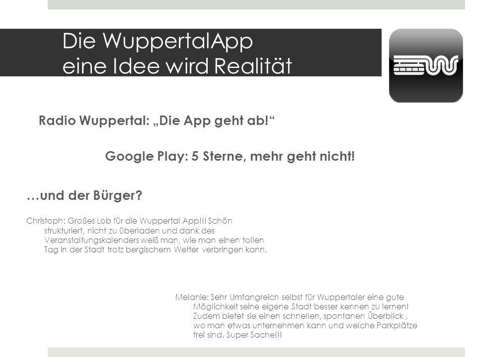 Die WuppertalApp eine Idee wird Realität Radio Wuppertal: Die App geht ab! Google Play: 5 Sterne, mehr geht nicht! …und der Bürger? Christoph: Großes