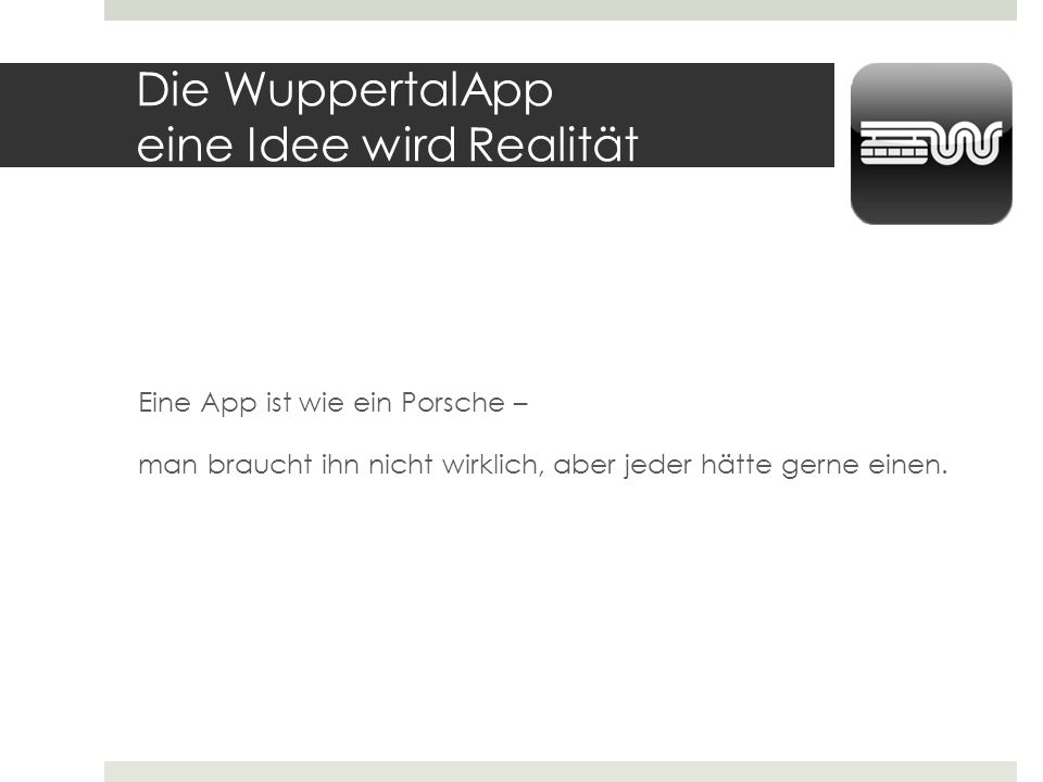 Die WuppertalApp Konzept und Umsetzung Zielgruppen Plattformen Datenquellen Version 1.0 Zeitdauer und Aufwand Impressionen aus der Wuppertal App (iOS / Android)