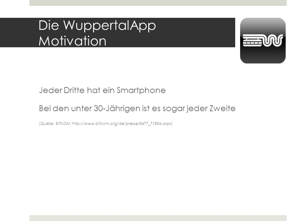 Die WuppertalApp Motivation Jeder Dritte hat ein Smartphone Bei den unter 30-Jährigen ist es sogar jeder Zweite (Quelle: BITKOM http://www.bitkom.org/