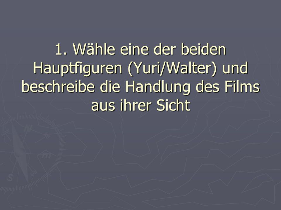 1. Wähle eine der beiden Hauptfiguren (Yuri/Walter) und beschreibe die Handlung des Films aus ihrer Sicht