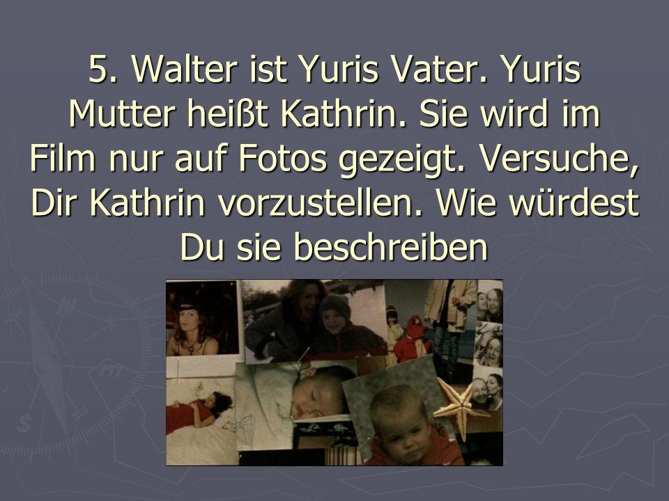 5. Walter ist Yuris Vater. Yuris Mutter heißt Kathrin.