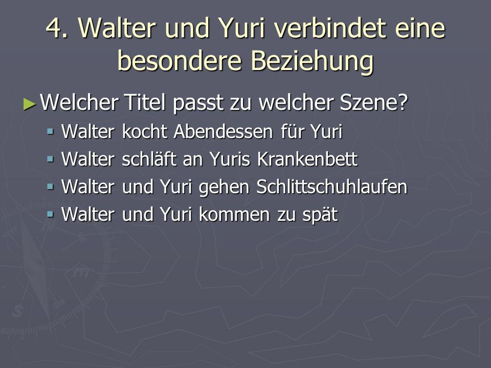4. Walter und Yuri verbindet eine besondere Beziehung Welcher Titel passt zu welcher Szene.