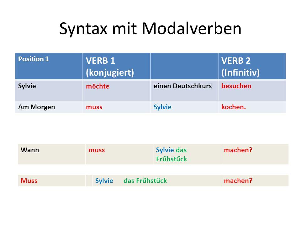 Syntax mit Modalverben Position 1 VERB 1 (konjugiert) VERB 2 (Infinitiv) Sylviem ö chteeinen Deutschkursbesuchen Am MorgenmussSylviekochen. WannmussSy