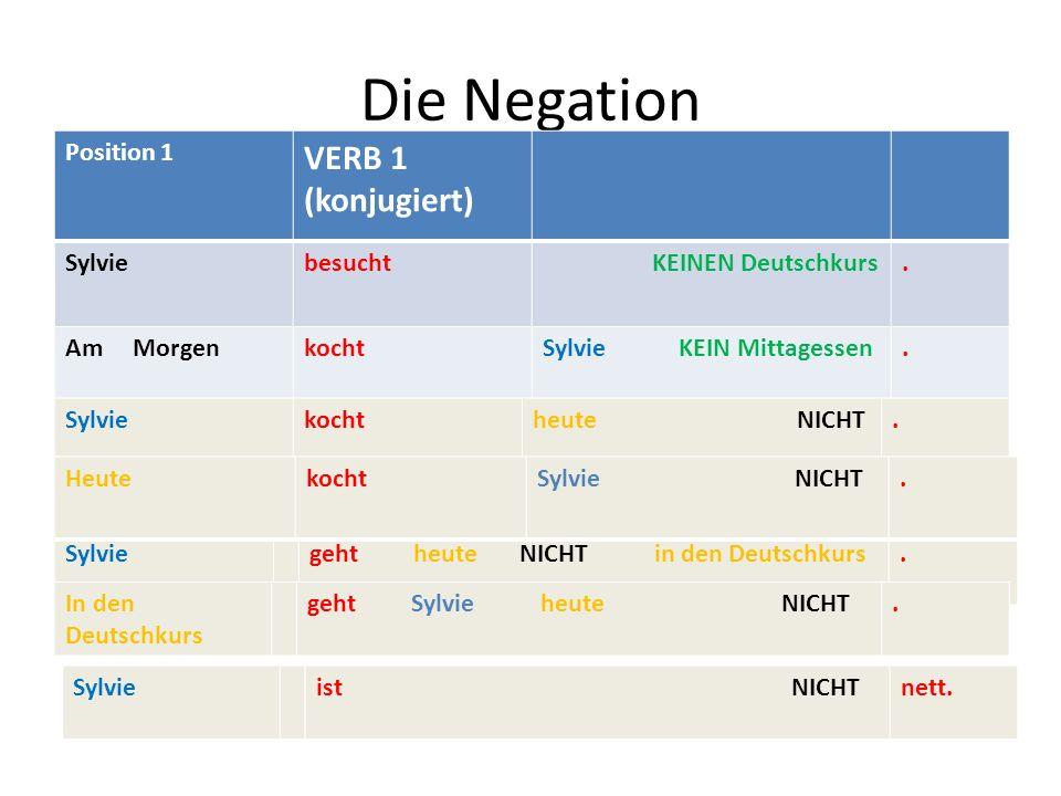 Die Negation Position 1 VERB 1 (konjugiert) Sylviebesucht KEINEN Deutschkurs. Am MorgenkochtSylvie KEIN Mittagessen. Sylviekochtheute NICHT. Sylviegeh