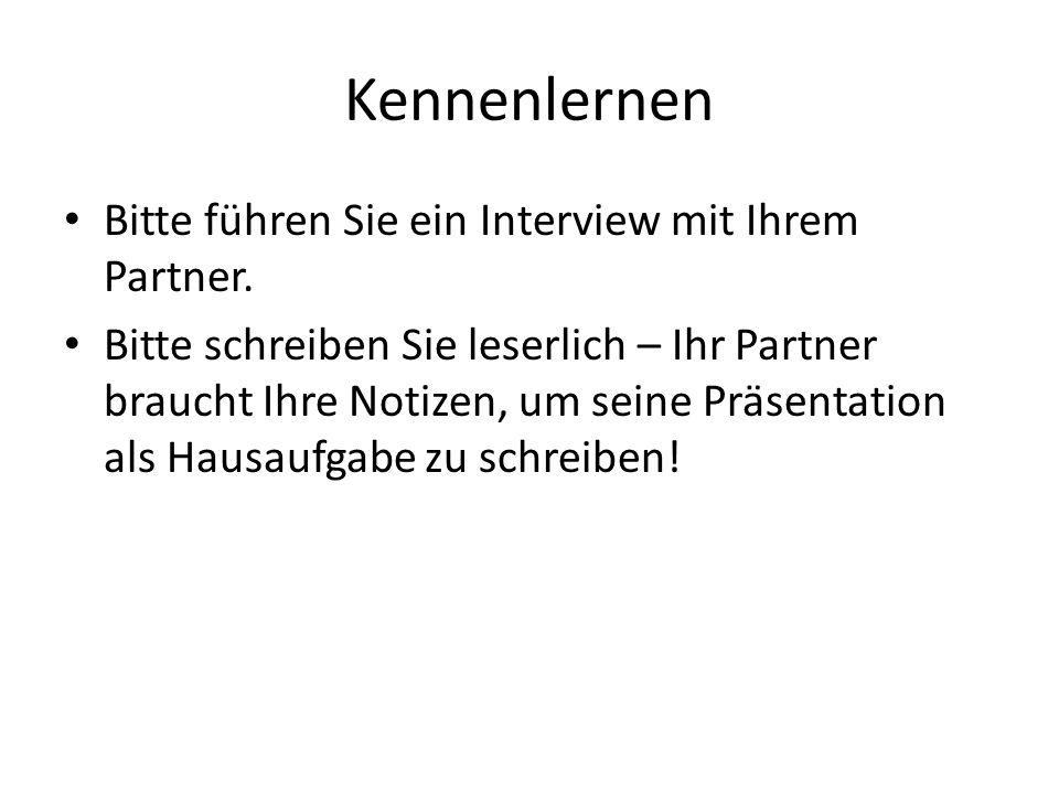Kennenlernen Bitte führen Sie ein Interview mit Ihrem Partner. Bitte schreiben Sie leserlich – Ihr Partner braucht Ihre Notizen, um seine Präsentation