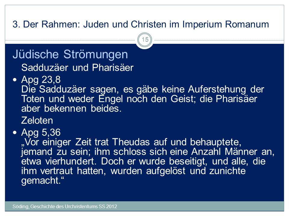 3. Der Rahmen: Juden und Christen im Imperium Romanum Söding, Geschichte des Urchristentums SS 2012 15 Jüdische Strömungen Sadduzäer und Pharisäer Apg