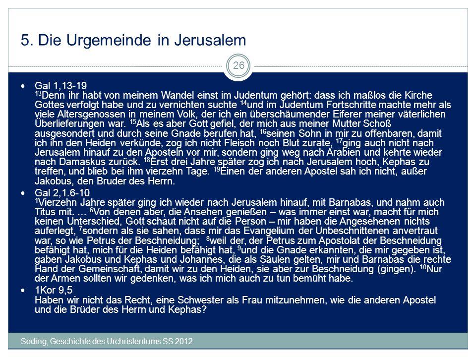 5. Die Urgemeinde in Jerusalem Söding, Geschichte des Urchristentums SS 2012 26 Gal 1,13-19 13 Denn ihr habt von meinem Wandel einst im Judentum gehör