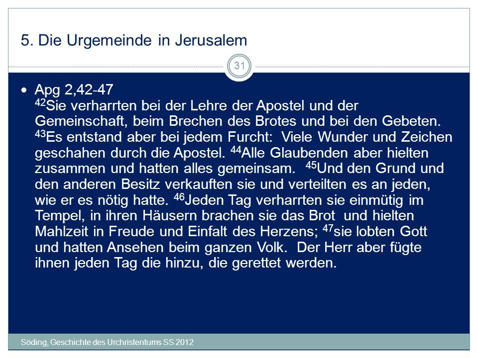 5. Die Urgemeinde in Jerusalem Söding, Geschichte des Urchristentums SS 2012 31 Apg 2,42-47 42 Sie verharrten bei der Lehre der Apostel und der Gemein