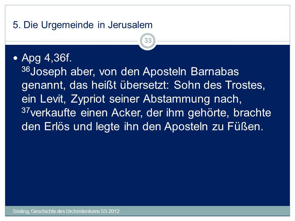 5. Die Urgemeinde in Jerusalem Söding, Geschichte des Urchristentums SS 2012 33 Apg 4,36f. 36 Joseph aber, von den Aposteln Barnabas genannt, das heiß