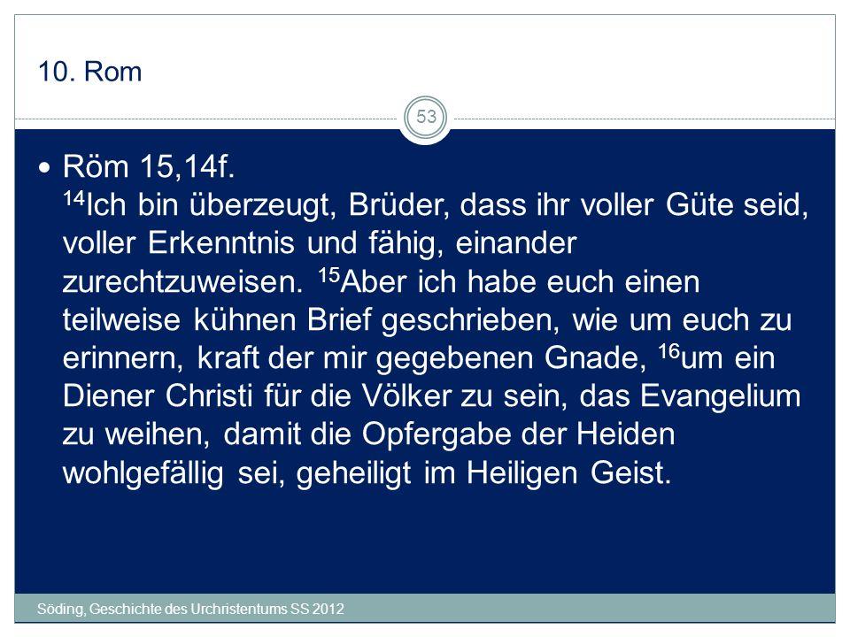 10. Rom Söding, Geschichte des Urchristentums SS 2012 53 Röm 15,14f. 14 Ich bin überzeugt, Brüder, dass ihr voller Güte seid, voller Erkenntnis und fä