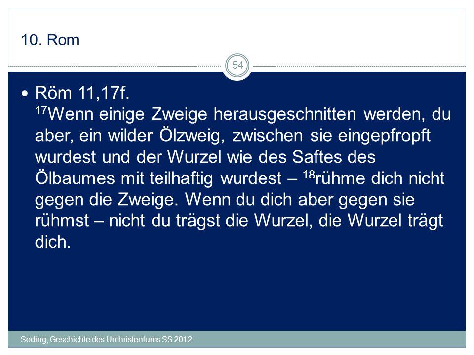 10. Rom Söding, Geschichte des Urchristentums SS 2012 54 Röm 11,17f. 17 Wenn einige Zweige herausgeschnitten werden, du aber, ein wilder Ölzweig, zwis