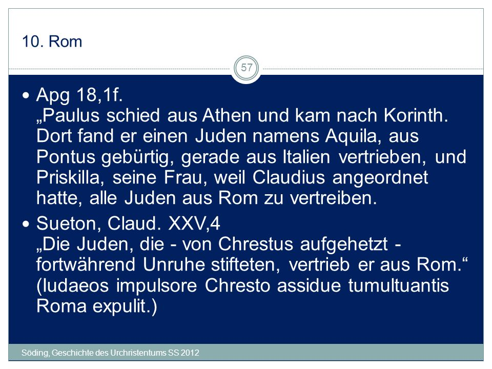10. Rom Söding, Geschichte des Urchristentums SS 2012 57 Apg 18,1f. Paulus schied aus Athen und kam nach Korinth. Dort fand er einen Juden namens Aqui