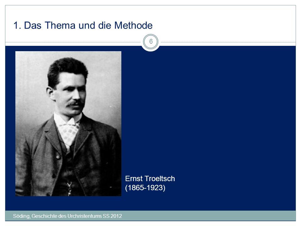 1. Das Thema und die Methode Söding, Geschichte des Urchristentums SS 2012 6 Ernst Troeltsch (1865-1923)
