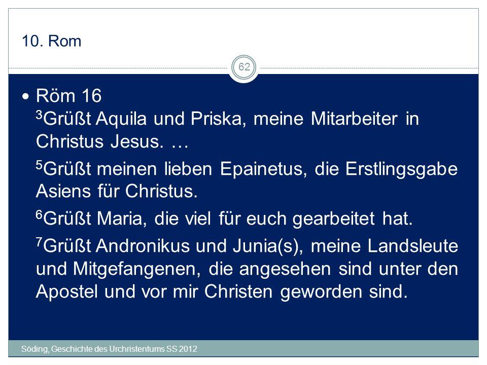 10. Rom Söding, Geschichte des Urchristentums SS 2012 62 Röm 16 3 Grüßt Aquila und Priska, meine Mitarbeiter in Christus Jesus. … 5 Grüßt meinen liebe
