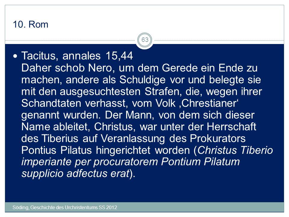 10. Rom Söding, Geschichte des Urchristentums SS 2012 63 Tacitus, annales 15,44 Daher schob Nero, um dem Gerede ein Ende zu machen, andere als Schuldi