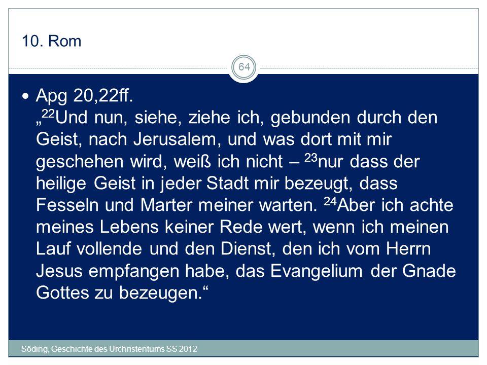 10. Rom Söding, Geschichte des Urchristentums SS 2012 64 Apg 20,22ff. 22 Und nun, siehe, ziehe ich, gebunden durch den Geist, nach Jerusalem, und was