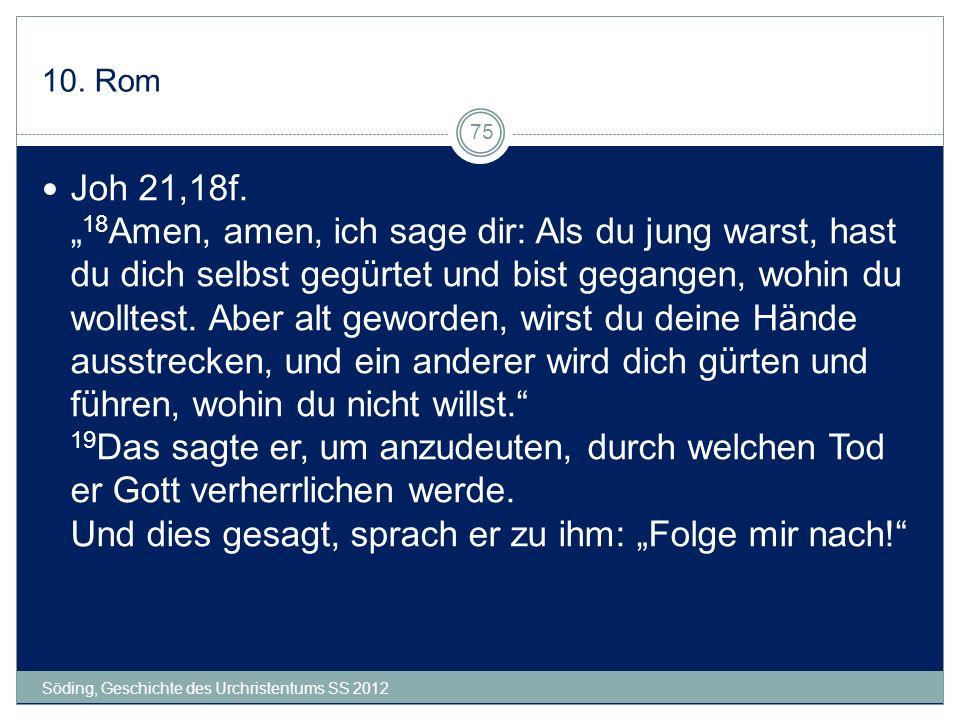 10. Rom Söding, Geschichte des Urchristentums SS 2012 75 Joh 21,18f. 18 Amen, amen, ich sage dir: Als du jung warst, hast du dich selbst gegürtet und