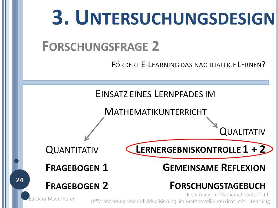 3 T HESEN (1) D IE V ERMITTLUNG ERFOLGT DIFFERENZIERT UND I NDIVIDUALISIERT F RAGEBOGEN 2 (2) N EUE R OLLENVERTEILUNG / NEUE A UFGABENBEREICHE F ORSCHUNGSTAGEBUCH (3)S ELBSTTÄTIGKEIT UND S ELBSTSTÄNDIGKEIT F RAGEBOGEN 2 G EMEINSAME R EFLEXION 1.U NTERSUCHUNGSDESIGN Barbara Mauerhofer E-Learning im Mathematikunterricht Differenzierung und Individualisierung im Mathematikunterricht mit E-Learning 23