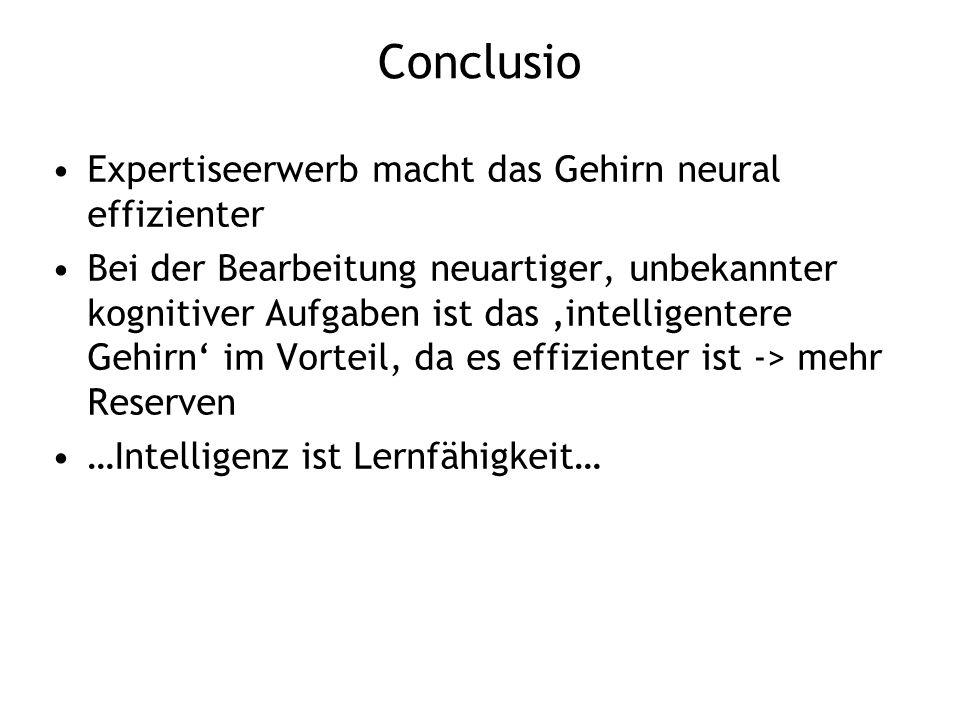 Conclusio Expertiseerwerb macht das Gehirn neural effizienter Bei der Bearbeitung neuartiger, unbekannter kognitiver Aufgaben ist das intelligentere G