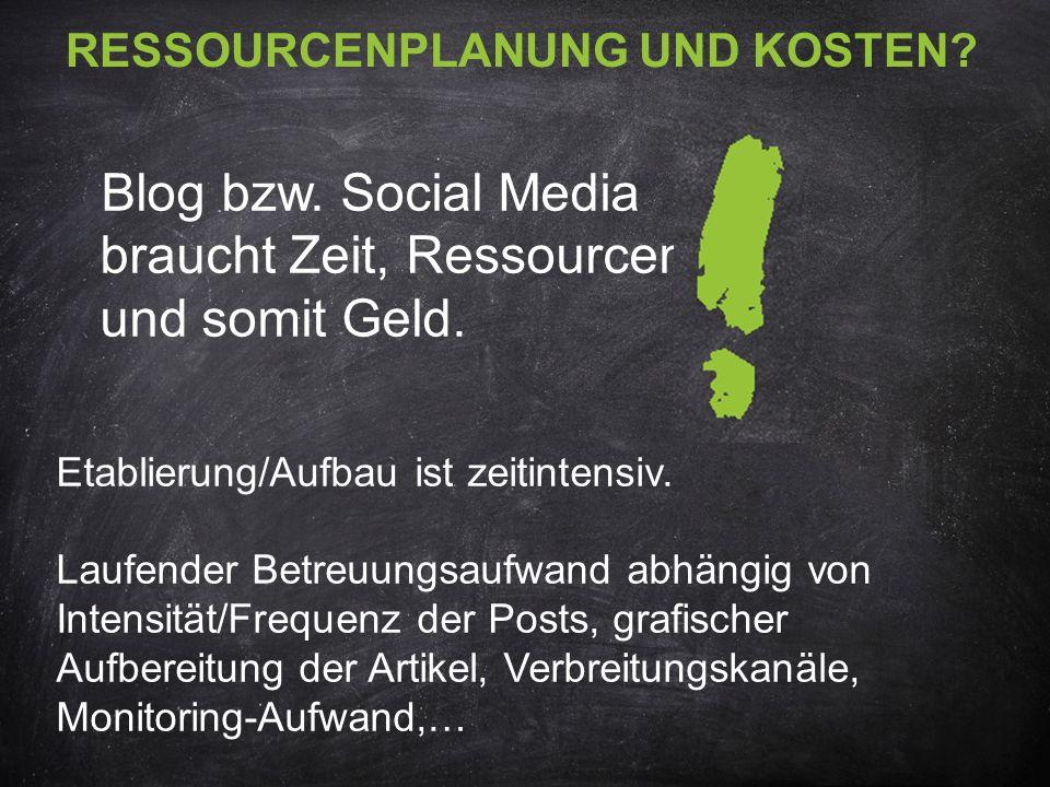 RESSOURCENPLANUNG UND KOSTEN? Blog bzw. Social Media braucht Zeit, Ressourcen und somit Geld. Etablierung/Aufbau ist zeitintensiv. Laufender Betreuung