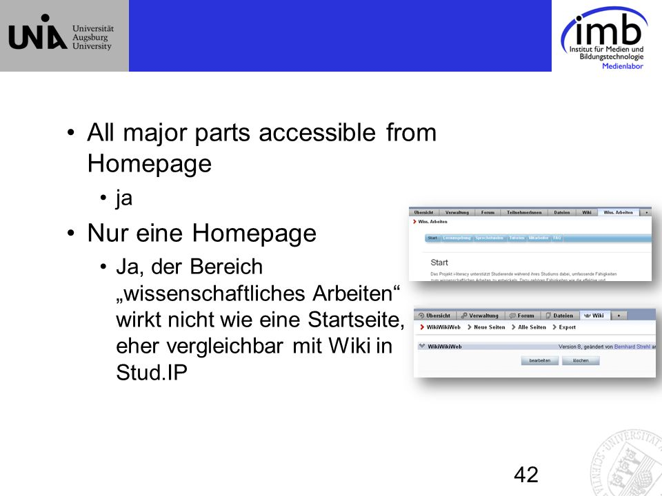 All major parts accessible from Homepage ja Nur eine Homepage Ja, der Bereich wissenschaftliches Arbeiten wirkt nicht wie eine Startseite, eher vergleichbar mit Wiki in Stud.IP 42