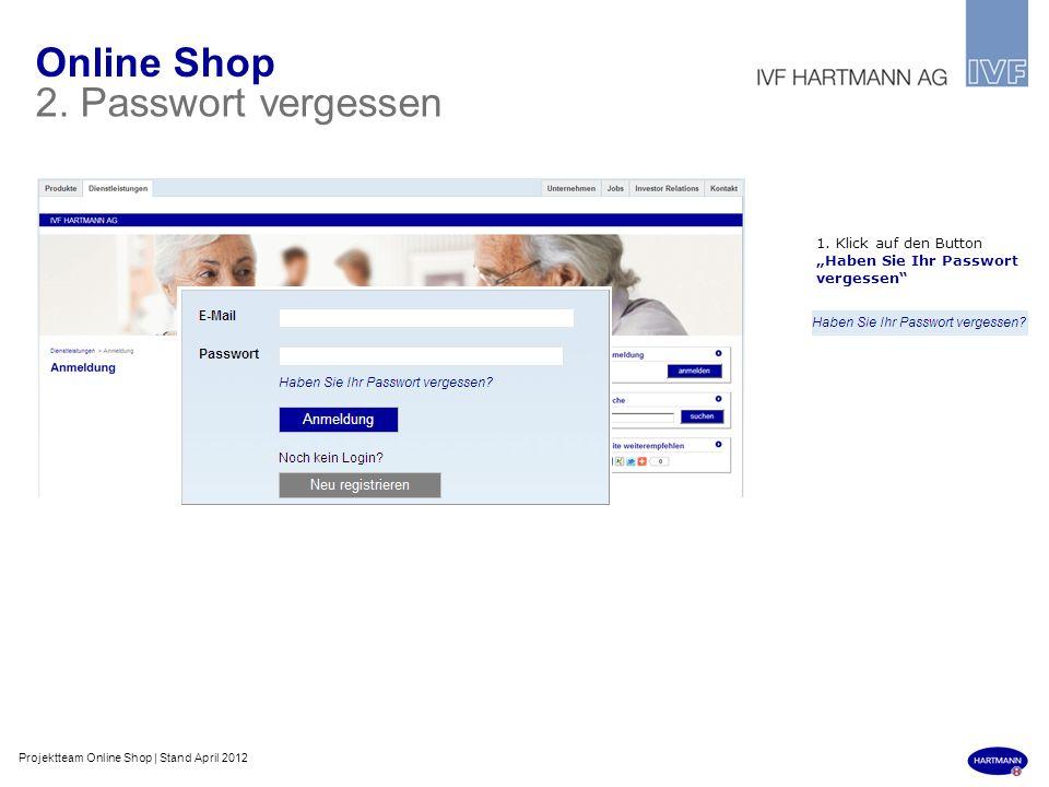 Online Shop 2. Passwort vergessen 1. Klick auf den Button Haben Sie Ihr Passwort vergessen Projektteam Online Shop | Stand April 2012