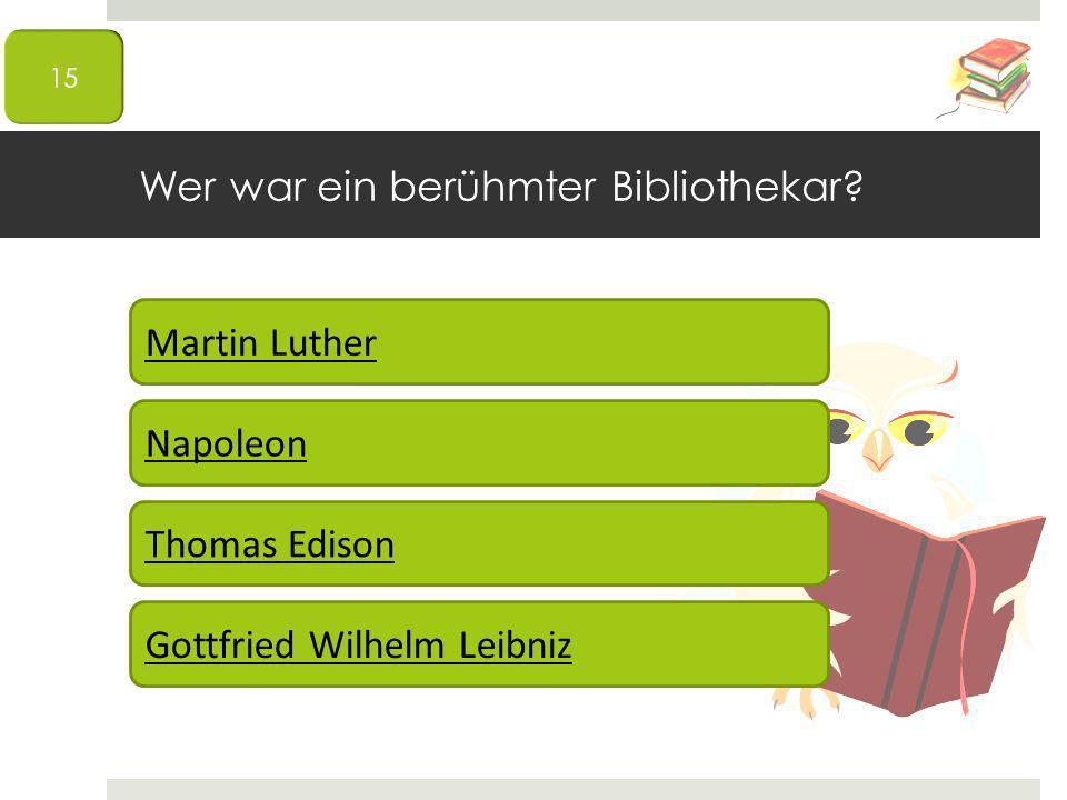 Wer war ein berühmter Bibliothekar? Martin Luther Napoleon Thomas Edison Gottfried Wilhelm Leibniz