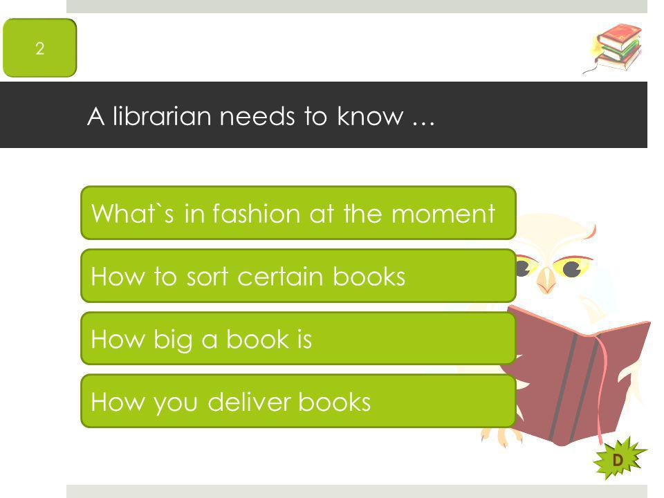 A librarian needs to know … What`s in fashion at the moment How to sort certain books How big a book is How you deliver books
