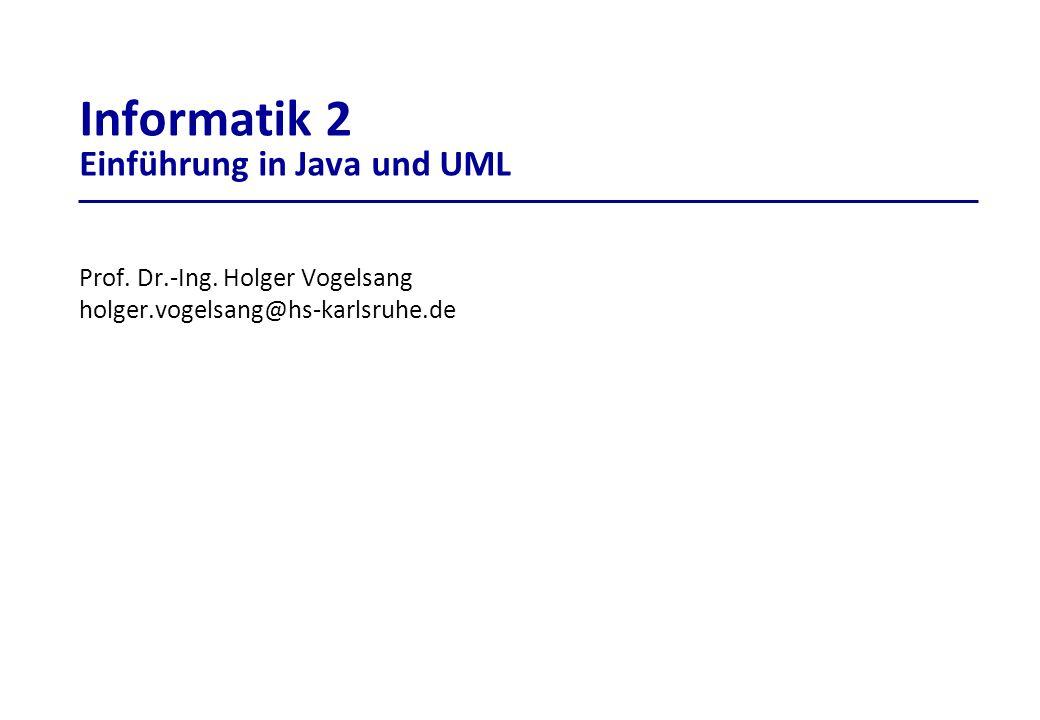 Prof. Dr.-Ing. Holger Vogelsang holger.vogelsang@hs-karlsruhe.de Informatik 2 Einführung in Java und UML
