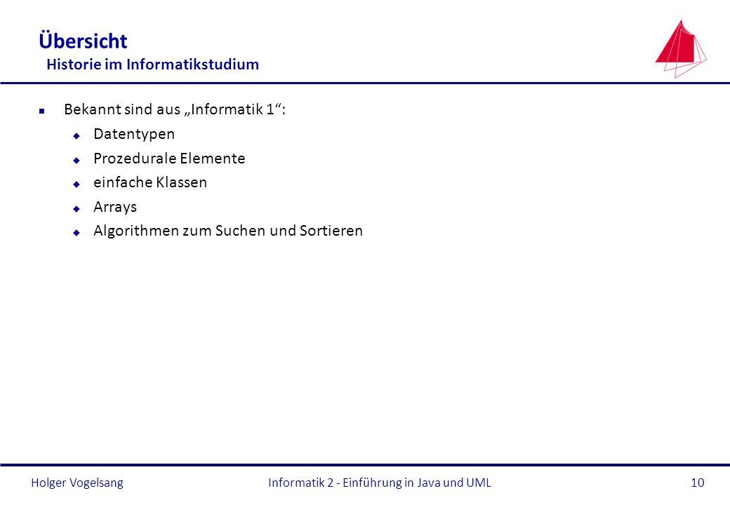 Holger Vogelsang Übersicht Historie im Informatikstudium n Bekannt sind aus Informatik 1: u Datentypen u Prozedurale Elemente u einfache Klassen u Arr