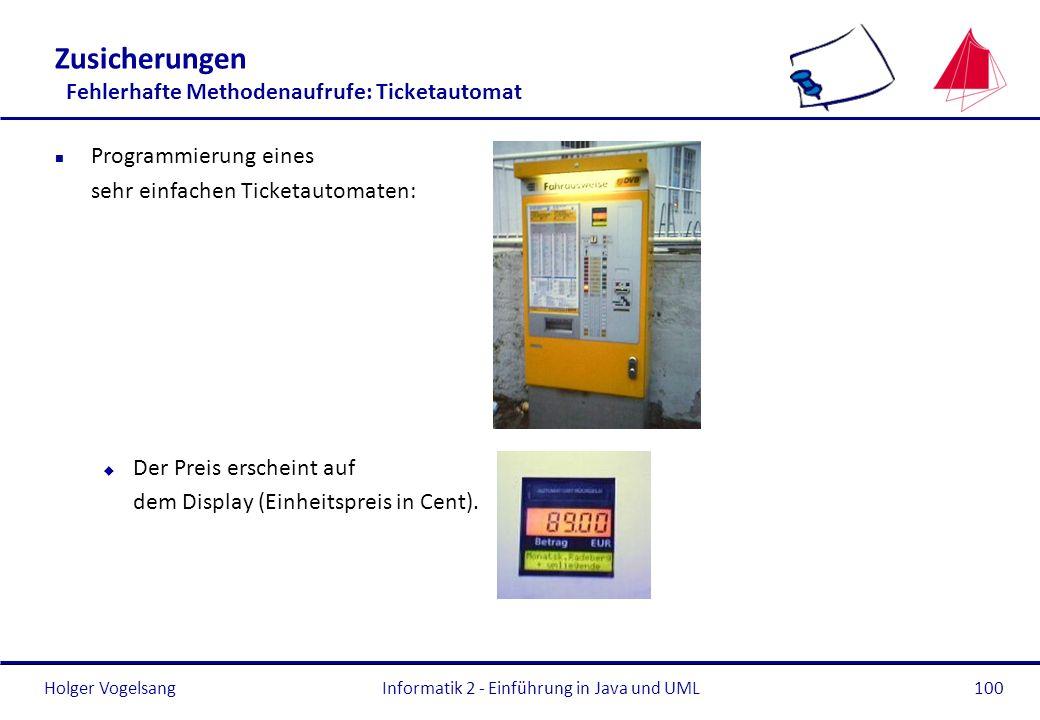 Holger VogelsangInformatik 2 - Einführung in Java und UML100 Zusicherungen Fehlerhafte Methodenaufrufe: Ticketautomat n Programmierung eines sehr einf