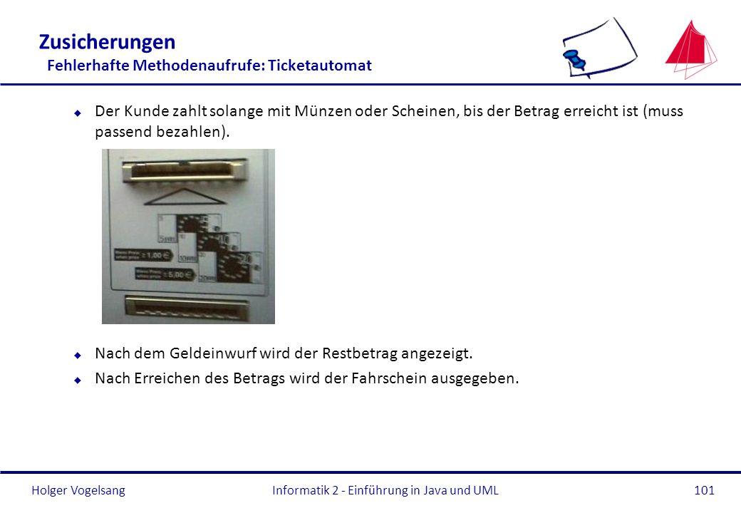 Holger VogelsangInformatik 2 - Einführung in Java und UML101 Zusicherungen Fehlerhafte Methodenaufrufe: Ticketautomat u Der Kunde zahlt solange mit Mü