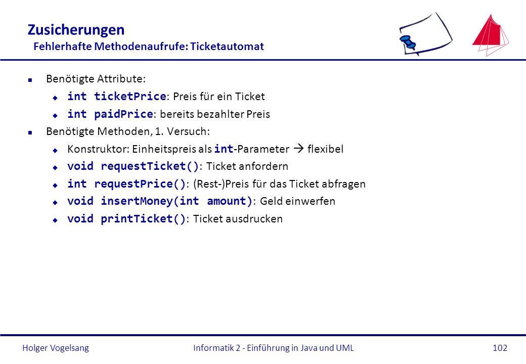 Holger VogelsangInformatik 2 - Einführung in Java und UML102 Zusicherungen Fehlerhafte Methodenaufrufe: Ticketautomat n Benötigte Attribute: int ticke