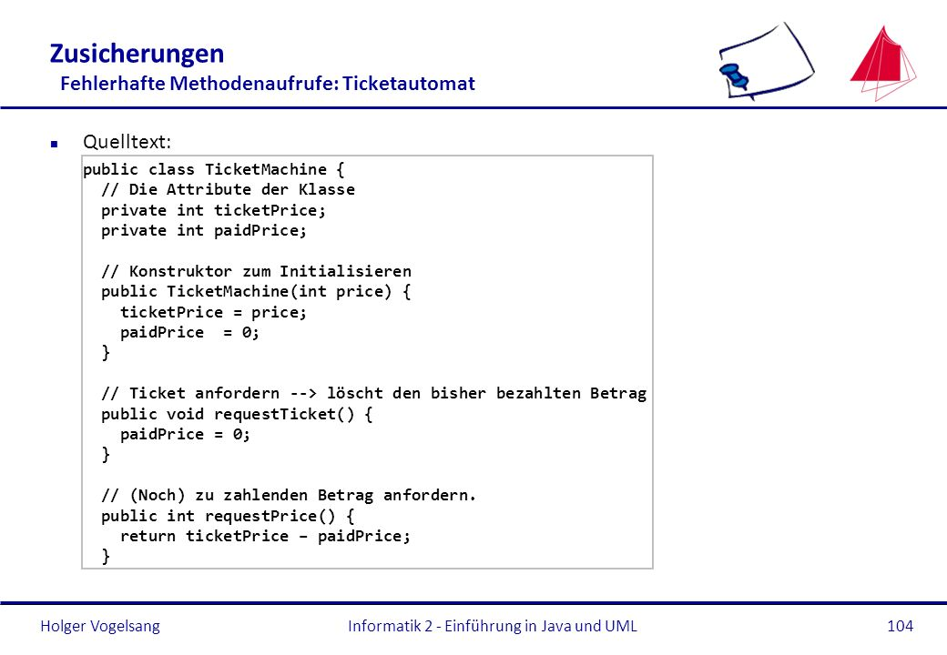 Holger VogelsangInformatik 2 - Einführung in Java und UML104 Zusicherungen Fehlerhafte Methodenaufrufe: Ticketautomat n Quelltext: public class TicketMachine { // Die Attribute der Klasse private int ticketPrice; private int paidPrice; // Konstruktor zum Initialisieren public TicketMachine(int price) { ticketPrice = price; paidPrice = 0; } // Ticket anfordern --> löscht den bisher bezahlten Betrag public void requestTicket() { paidPrice = 0; } // (Noch) zu zahlenden Betrag anfordern.