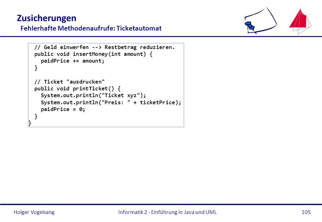 Holger VogelsangInformatik 2 - Einführung in Java und UML105 Zusicherungen Fehlerhafte Methodenaufrufe: Ticketautomat // Geld einwerfen --> Restbetrag