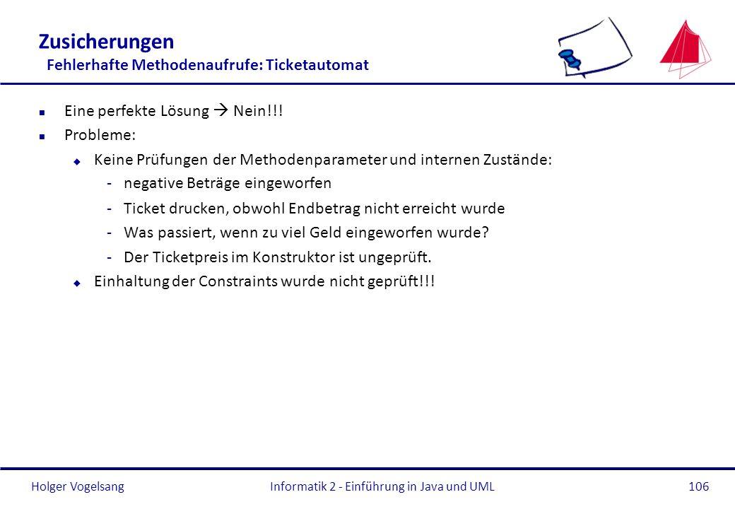 Holger VogelsangInformatik 2 - Einführung in Java und UML106 Zusicherungen Fehlerhafte Methodenaufrufe: Ticketautomat n Eine perfekte Lösung Nein!!! n