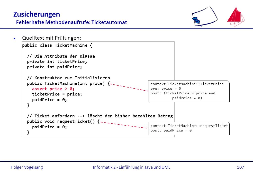 Holger VogelsangInformatik 2 - Einführung in Java und UML107 Zusicherungen Fehlerhafte Methodenaufrufe: Ticketautomat n Quelltext mit Prüfungen: public class TicketMachine { // Die Attribute der Klasse private int ticketPrice; private int paidPrice; // Konstruktor zum Initialisieren public TicketMachine(int price) { assert price > 0; ticketPrice = price; paidPrice = 0; } // Ticket anfordern --> löscht den bisher bezahlten Betrag public void requestTicket() { paidPrice = 0; } context TicketMachine::TicketPrice pre: price > 0 post: (ticketPrice = price and paidPrice = 0) context TicketMachine::requestTicket post: paidPrice = 0