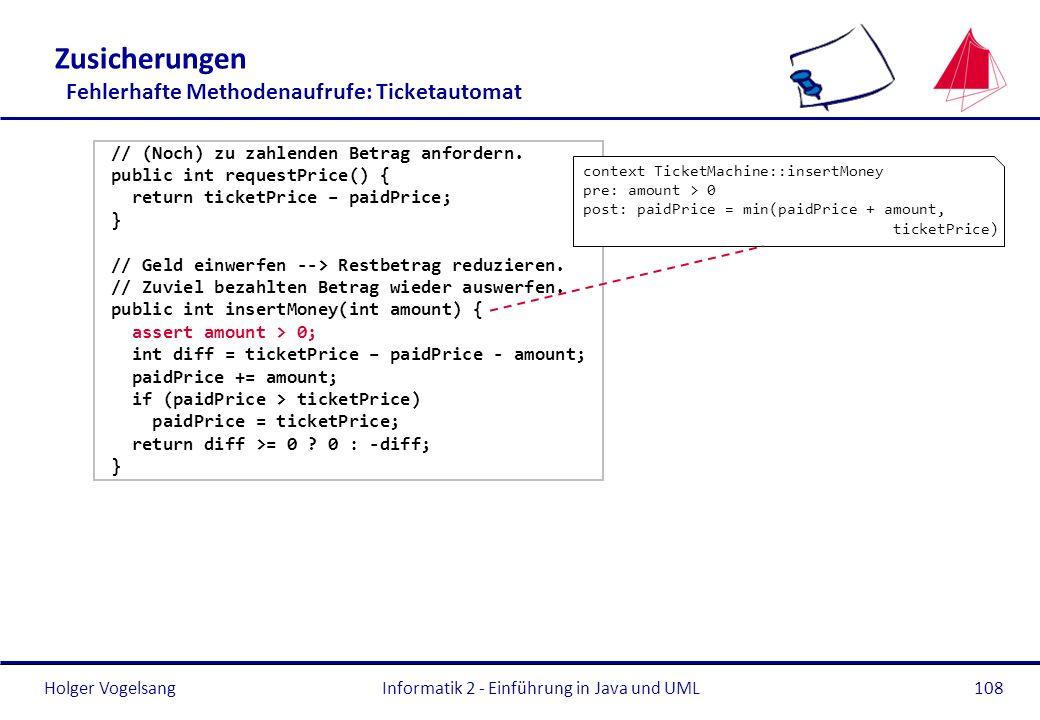 Holger VogelsangInformatik 2 - Einführung in Java und UML108 Zusicherungen Fehlerhafte Methodenaufrufe: Ticketautomat // (Noch) zu zahlenden Betrag an
