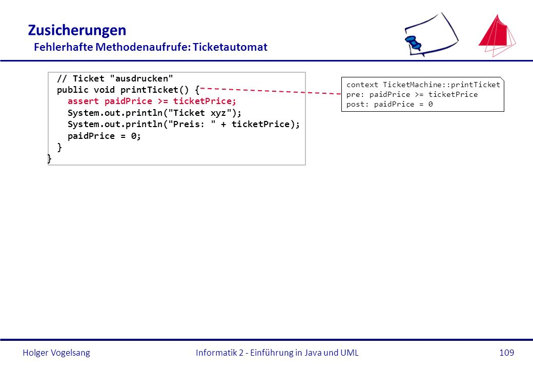 Holger VogelsangInformatik 2 - Einführung in Java und UML109 Zusicherungen Fehlerhafte Methodenaufrufe: Ticketautomat // Ticket ausdrucken public void printTicket() { assert paidPrice >= ticketPrice; System.out.println( Ticket xyz ); System.out.println( Preis: + ticketPrice); paidPrice = 0; } context TicketMachine::printTicket pre: paidPrice >= ticketPrice post: paidPrice = 0