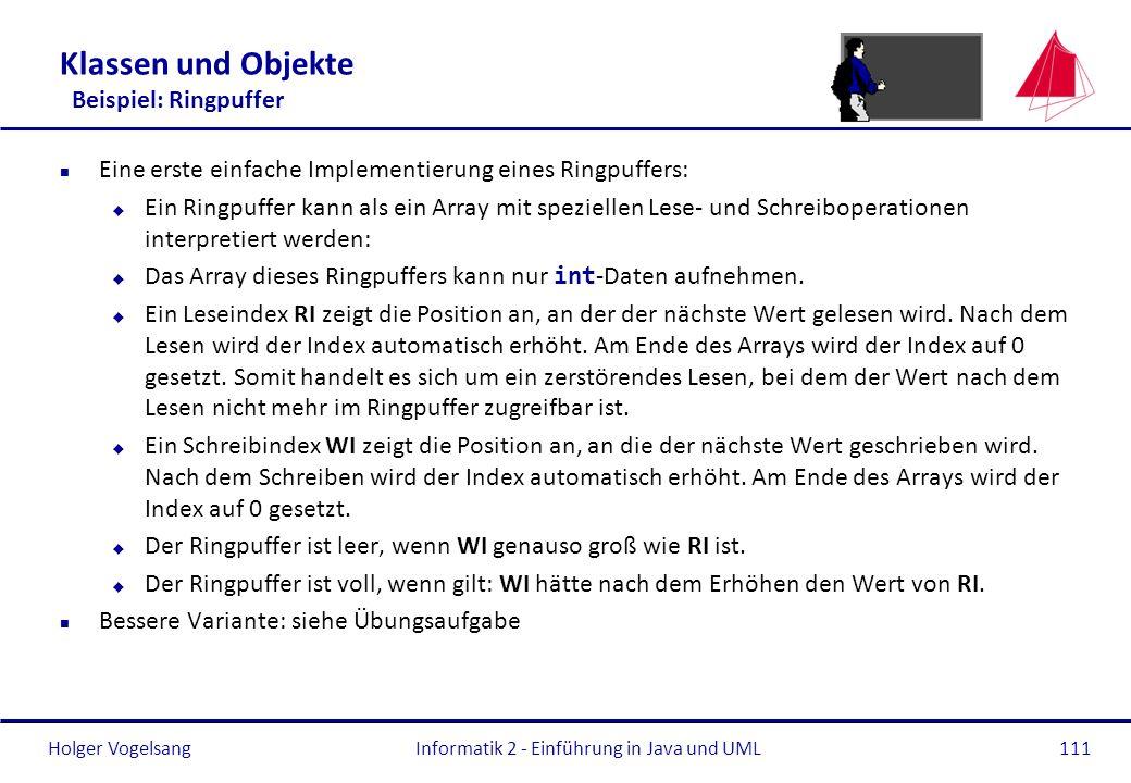 Holger VogelsangInformatik 2 - Einführung in Java und UML111 Klassen und Objekte Beispiel: Ringpuffer n Eine erste einfache Implementierung eines Ring