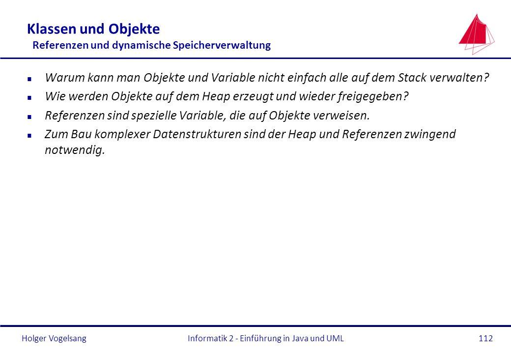 Holger VogelsangInformatik 2 - Einführung in Java und UML112 Klassen und Objekte Referenzen und dynamische Speicherverwaltung n Warum kann man Objekte