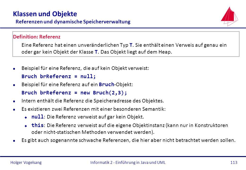 Holger VogelsangInformatik 2 - Einführung in Java und UML113 Klassen und Objekte Referenzen und dynamische Speicherverwaltung Definition: Referenz Ein