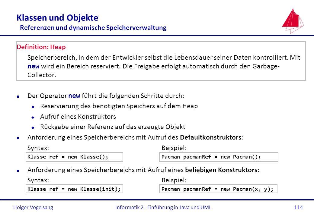 Holger VogelsangInformatik 2 - Einführung in Java und UML114 Klassen und Objekte Referenzen und dynamische Speicherverwaltung Definition: Heap Speiche