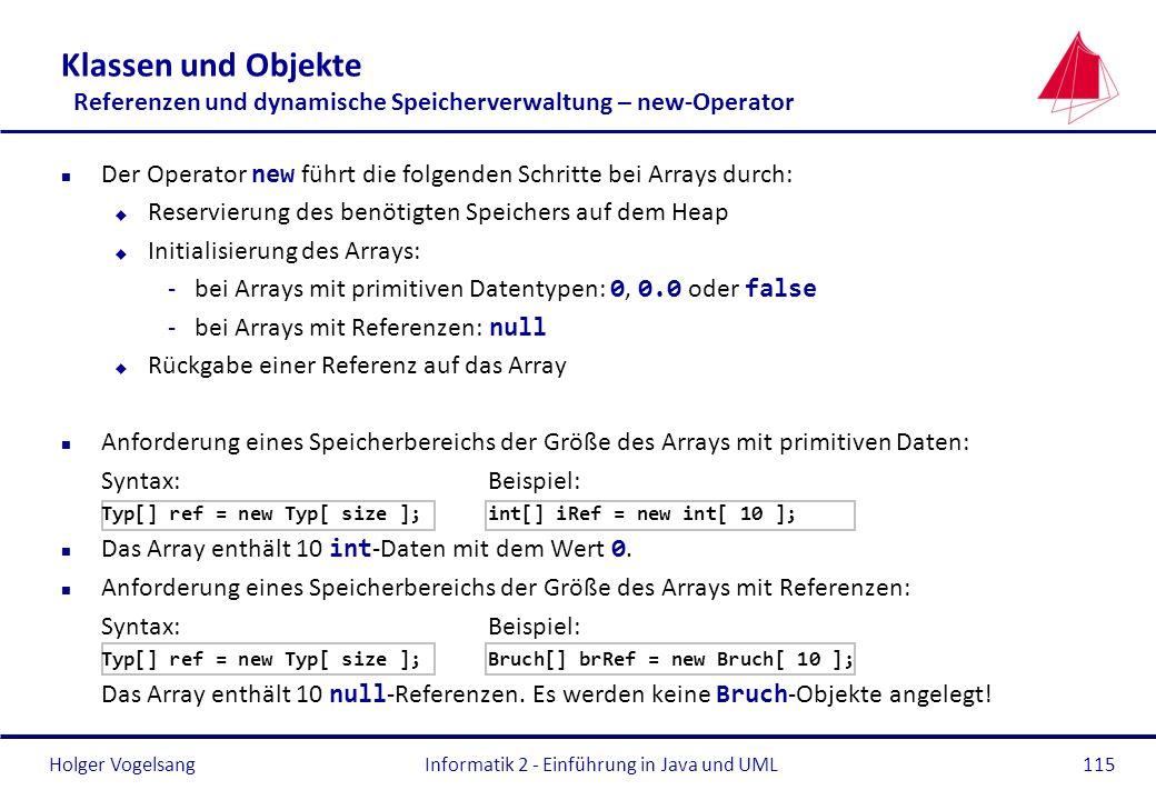 Holger VogelsangInformatik 2 - Einführung in Java und UML115 Klassen und Objekte Referenzen und dynamische Speicherverwaltung – new-Operator Der Opera