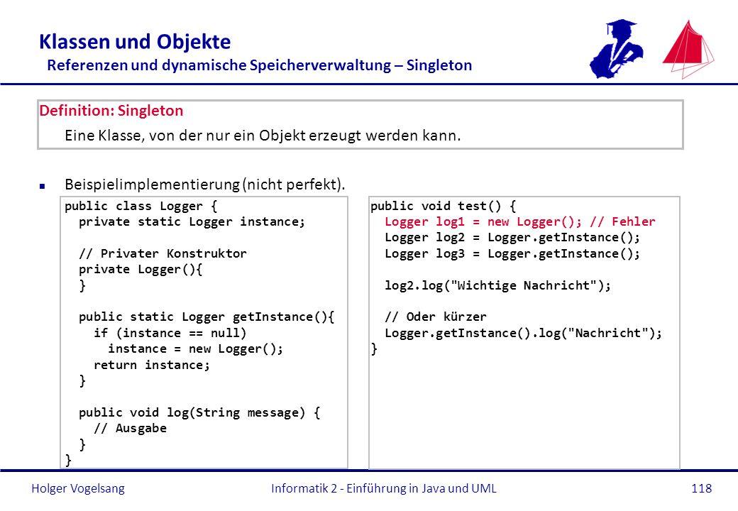 Holger VogelsangInformatik 2 - Einführung in Java und UML118 Klassen und Objekte Referenzen und dynamische Speicherverwaltung – Singleton Definition: