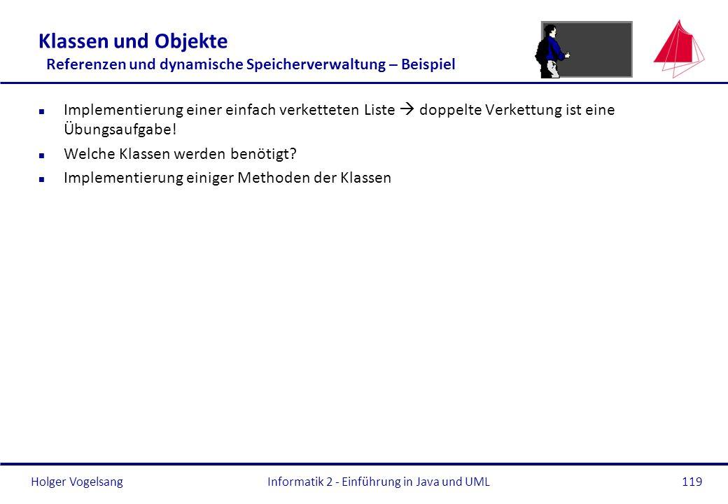 Holger VogelsangInformatik 2 - Einführung in Java und UML119 Klassen und Objekte Referenzen und dynamische Speicherverwaltung – Beispiel n Implementie